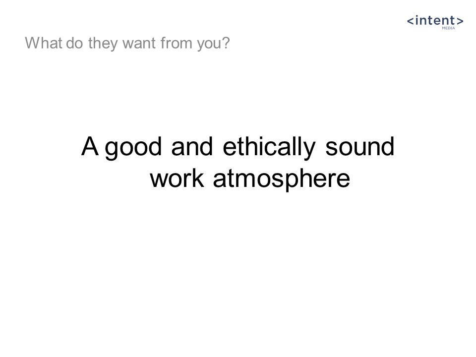 A good and ethically sound work atmosphere What do they want from you?
