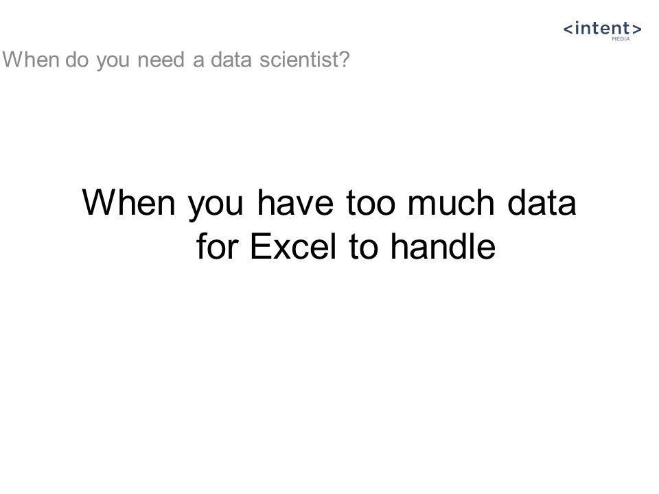 When you have too much data for Excel to handle When do you need a data scientist?