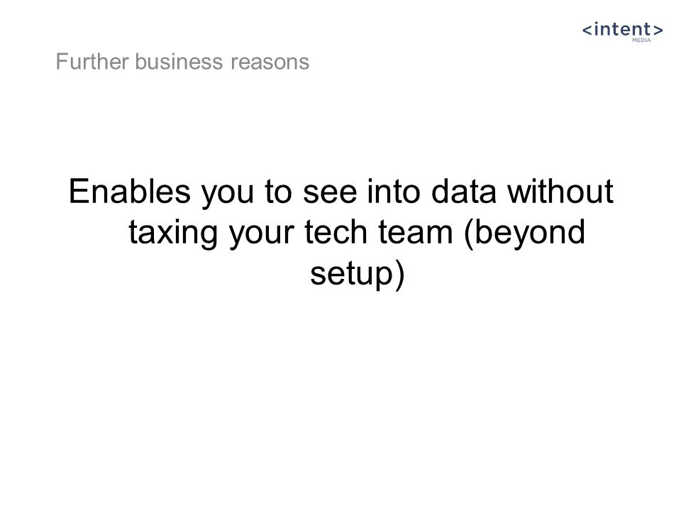 Enables you to see into data without taxing your tech team (beyond setup) Further business reasons