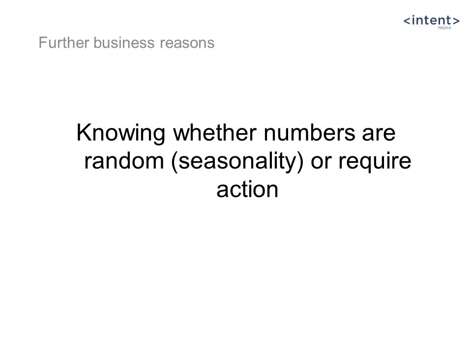 Knowing whether numbers are random (seasonality) or require action Further business reasons
