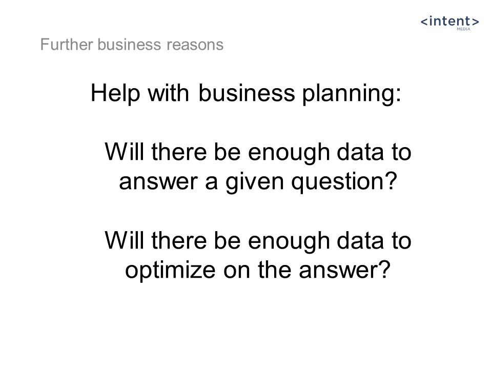 Help with business planning: Will there be enough data to answer a given question? Will there be enough data to optimize on the answer? Further busine