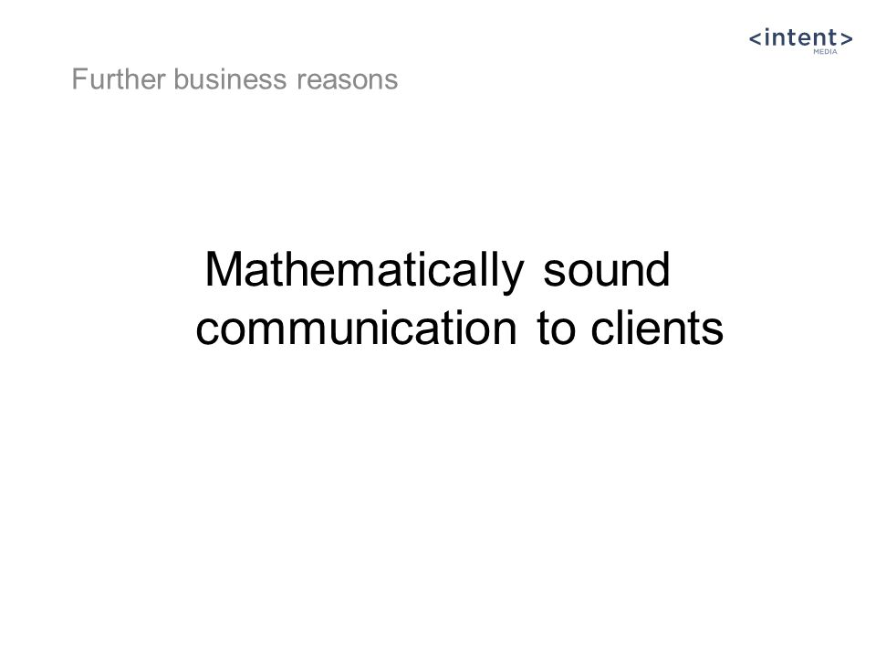 Mathematically sound communication to clients Further business reasons