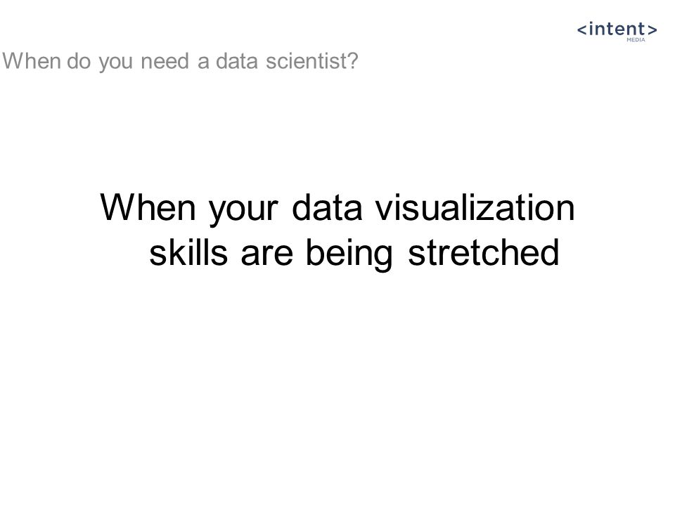 When your data visualization skills are being stretched When do you need a data scientist