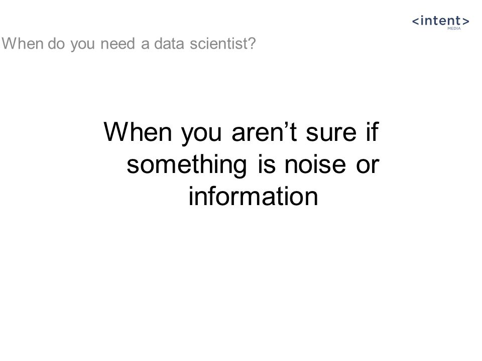 When you aren't sure if something is noise or information When do you need a data scientist
