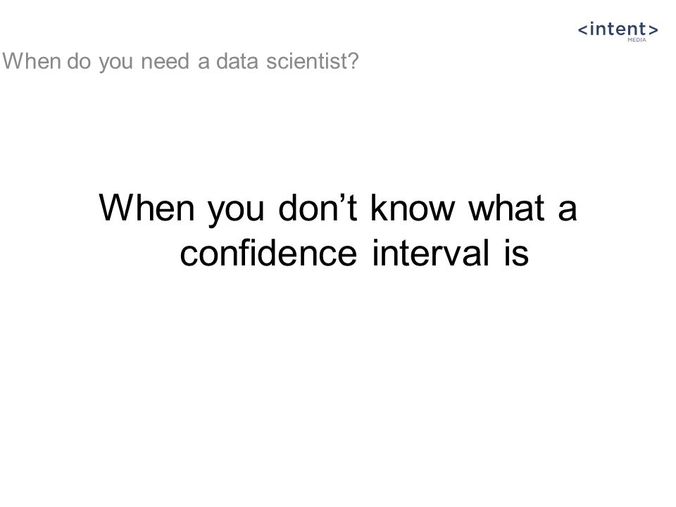 When you don't know what a confidence interval is When do you need a data scientist