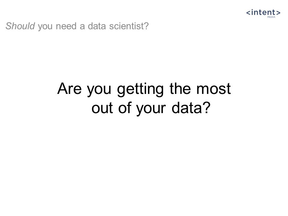 Are you getting the most out of your data? Should you need a data scientist?