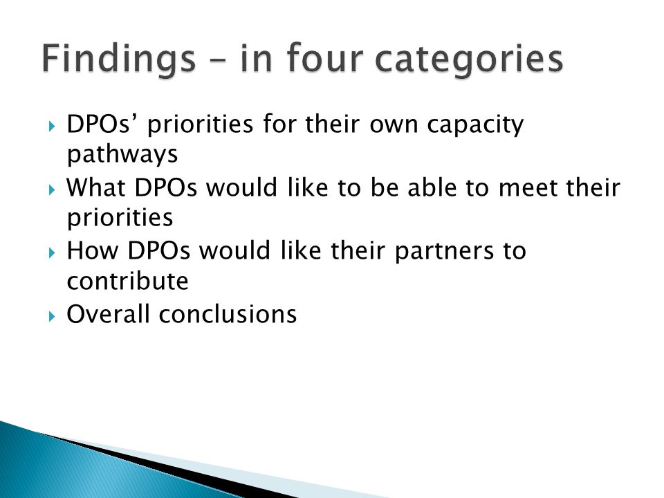  DPOs' priorities for their own capacity pathways  What DPOs would like to be able to meet their priorities  How DPOs would like their partners to contribute  Overall conclusions