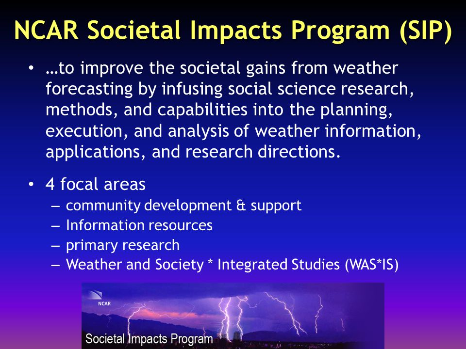 NCAR Societal Impacts Program (SIP) …to improve the societal gains from weather forecasting by infusing social science research, methods, and capabilities into the planning, execution, and analysis of weather information, applications, and research directions.