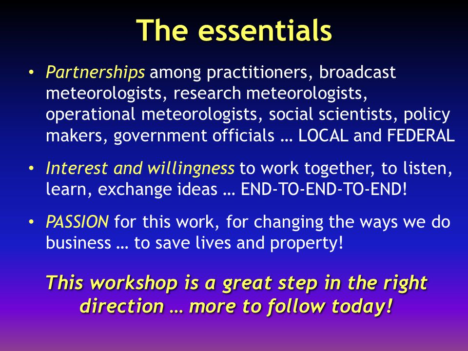 The essentials Partnerships among practitioners, broadcast meteorologists, research meteorologists, operational meteorologists, social scientists, policy makers, government officials … LOCAL and FEDERAL Interest and willingness to work together, to listen, learn, exchange ideas … END-TO-END-TO-END.
