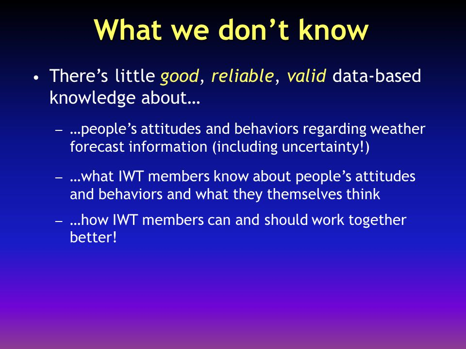What we don't know There's little good, reliable, valid data-based knowledge about… – …people's attitudes and behaviors regarding weather forecast inf