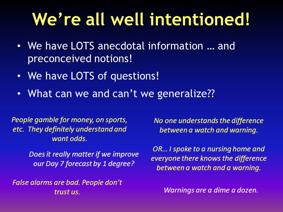 We're all well intentioned.We have LOTS anecdotal information … and preconceived notions.
