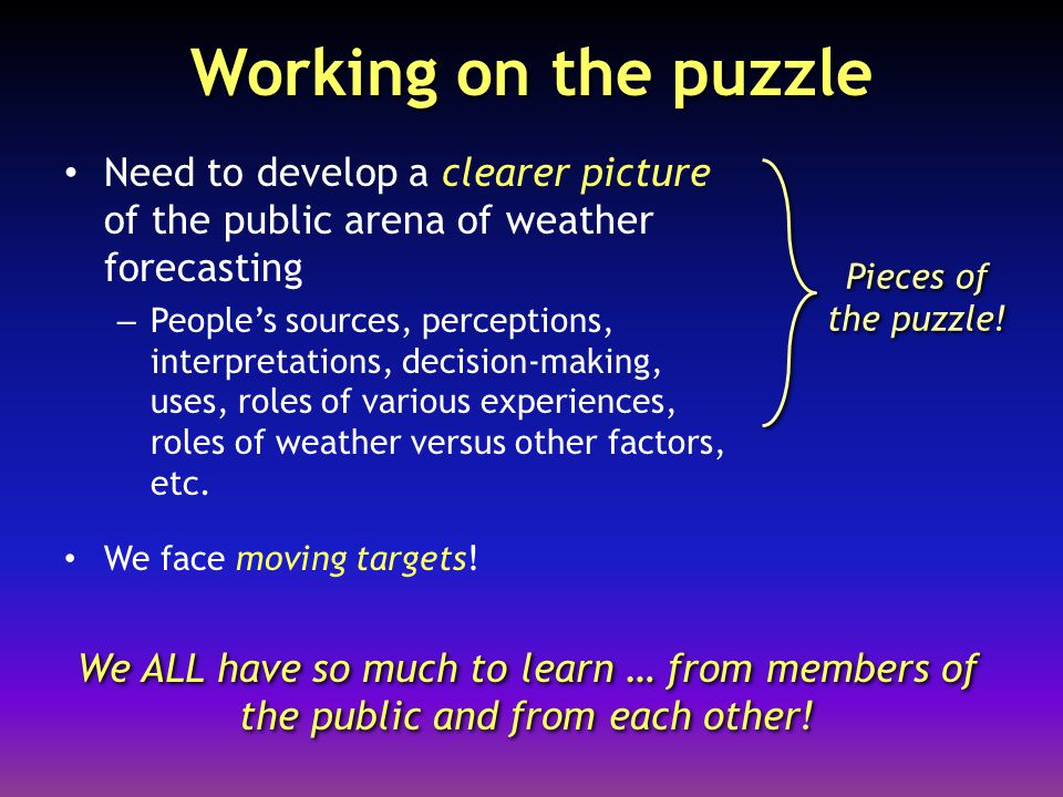 Working on the puzzle Need to develop a clearer picture of the public arena of weather forecasting – People's sources, perceptions, interpretations, decision-making, uses, roles of various experiences, roles of weather versus other factors, etc.