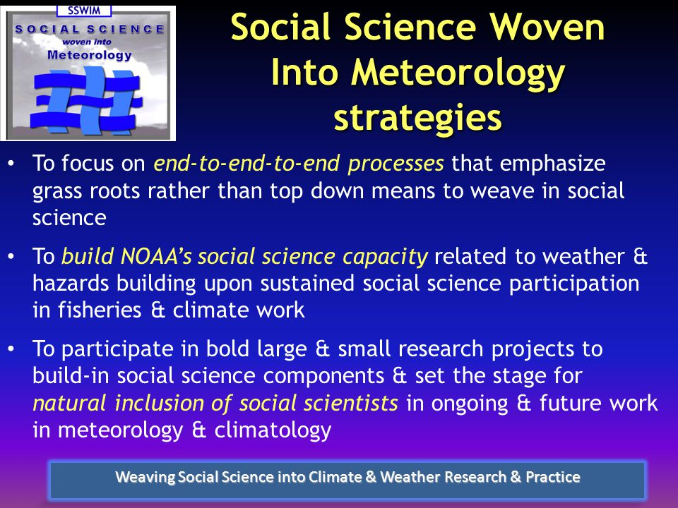 Social Science Woven Into Meteorology strategies To focus on end-to-end-to-end processes that emphasize grass roots rather than top down means to weave in social science To build NOAA's social science capacity related to weather & hazards building upon sustained social science participation in fisheries & climate work To participate in bold large & small research projects to build-in social science components & set the stage for natural inclusion of social scientists in ongoing & future work in meteorology & climatology Weaving Social Science into Climate & Weather Research & Practice