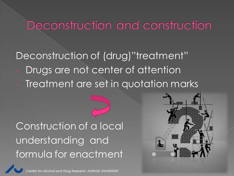 "Deconstruction of (drug)""treatment"" - Drugs are not center of attention - Treatment are set in quotation marks Construction of a local understanding a"