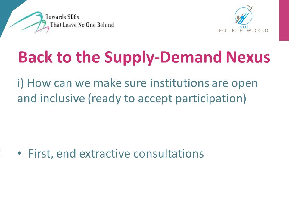 i) How can we make sure institutions are open and inclusive (ready to accept participation) First, end extractive consultations Back to the Supply-Demand Nexus