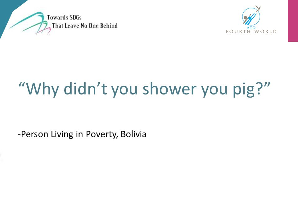 Why didn't you shower you pig? -Person Living in Poverty, Bolivia