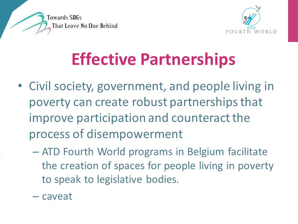 Effective Partnerships Civil society, government, and people living in poverty can create robust partnerships that improve participation and counteract the process of disempowerment – ATD Fourth World programs in Belgium facilitate the creation of spaces for people living in poverty to speak to legislative bodies.