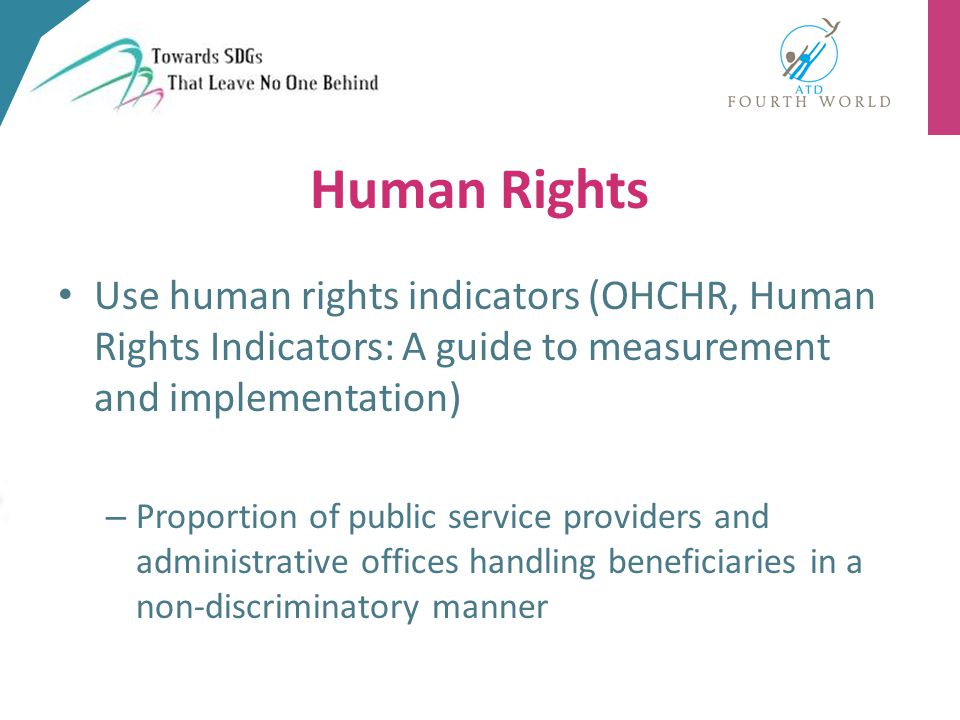 Human Rights Use human rights indicators (OHCHR, Human Rights Indicators: A guide to measurement and implementation) – Proportion of public service providers and administrative offices handling beneficiaries in a non-discriminatory manner