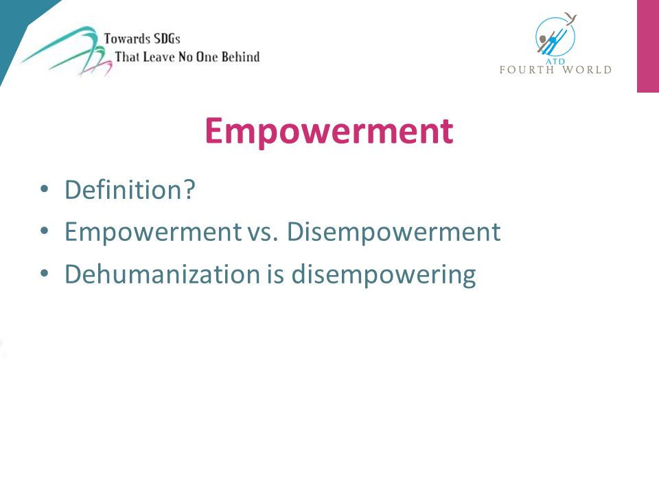 Definition? Empowerment vs. Disempowerment Dehumanization is disempowering Empowerment