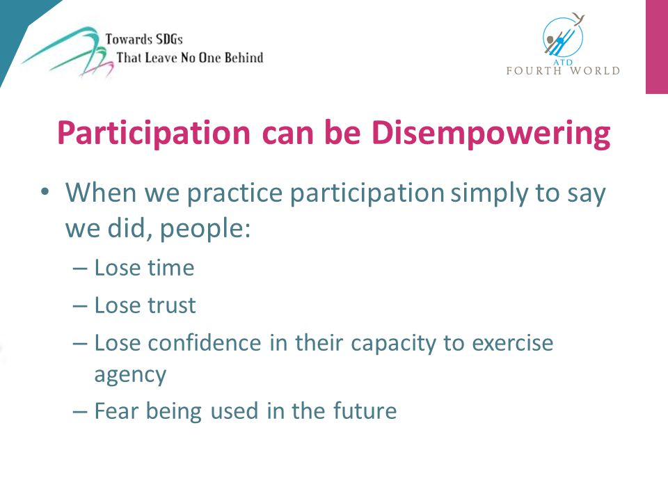 When we practice participation simply to say we did, people: – Lose time – Lose trust – Lose confidence in their capacity to exercise agency – Fear being used in the future Participation can be Disempowering
