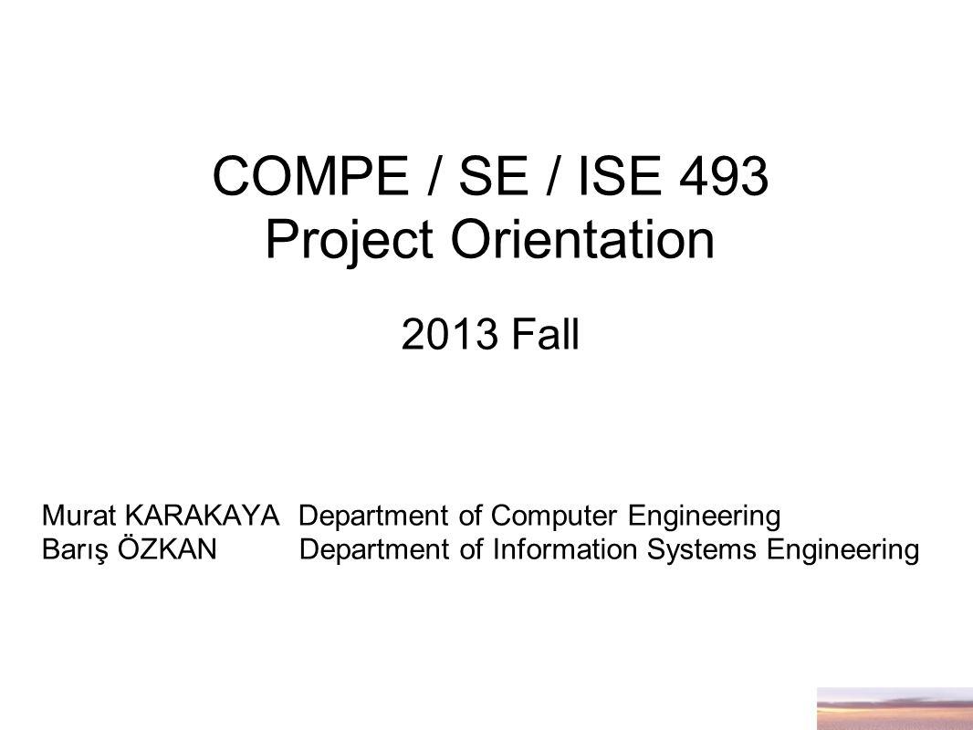 COMPE / SE / ISE 493 Project Orientation 2013 Fall Murat KARAKAYA Department of Computer Engineering Barış ÖZKAN Department of Information Systems Engineering