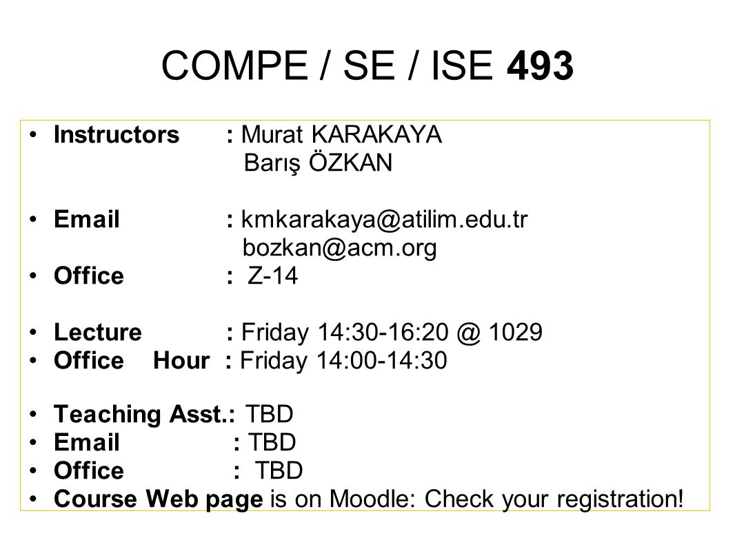 COMPE / SE / ISE 493 Instructors : Murat KARAKAYA Barış ÖZKAN Email : kmkarakaya@atilim.edu.tr bozkan@acm.org Office : Z-14 Lecture : Friday 14:30-16:20 @ 1029 OfficeHour : Friday 14:00-14:30 Teaching Asst.: TBD Email : TBD Office : TBD Course Web page is on Moodle: Check your registration!