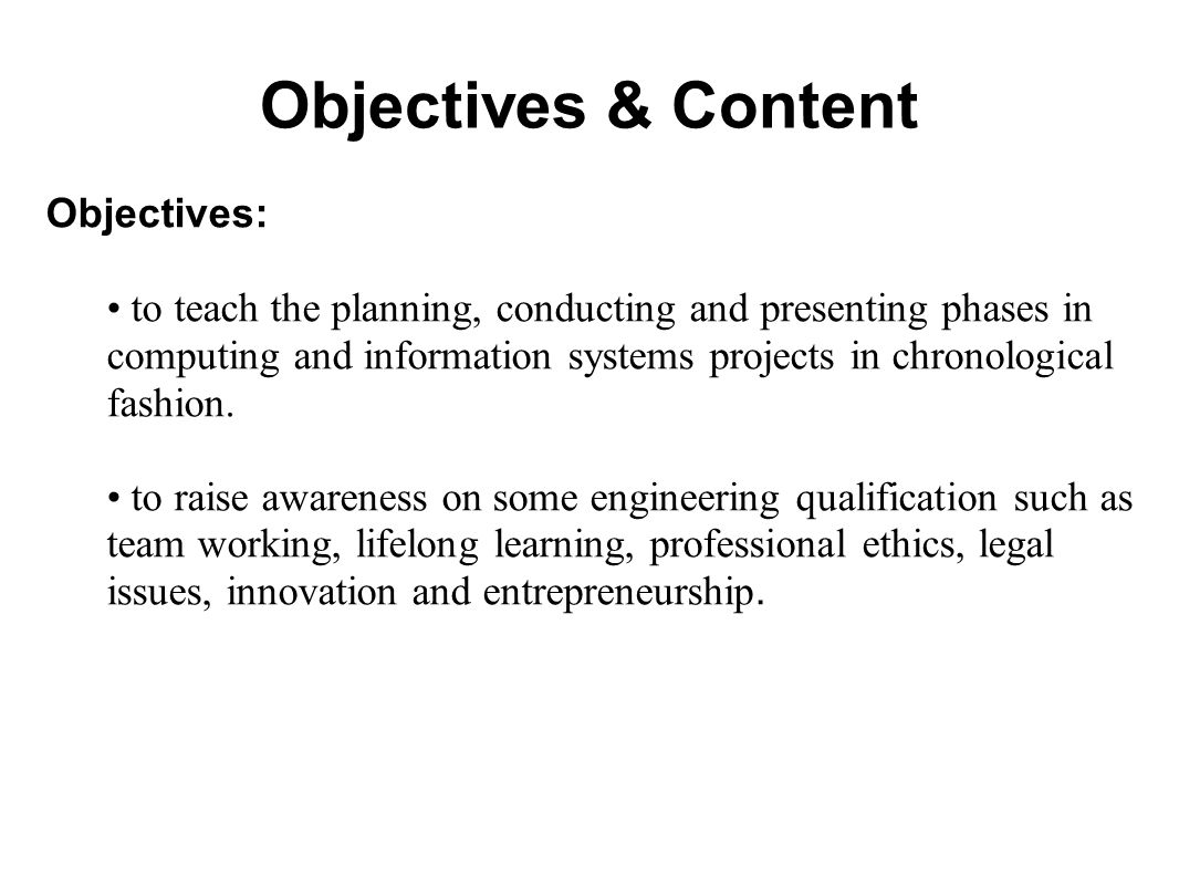 Objectives & Content Objectives: to teach the planning, conducting and presenting phases in computing and information systems projects in chronological fashion.