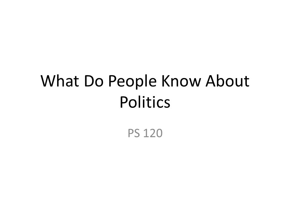What Do People Know About Politics PS 120