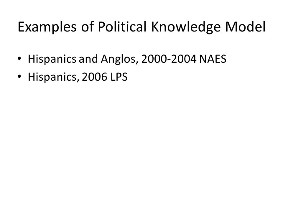 Examples of Political Knowledge Model Hispanics and Anglos, 2000-2004 NAES Hispanics, 2006 LPS