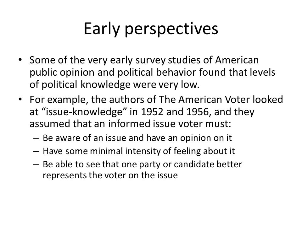 Early perspectives Some of the very early survey studies of American public opinion and political behavior found that levels of political knowledge were very low.
