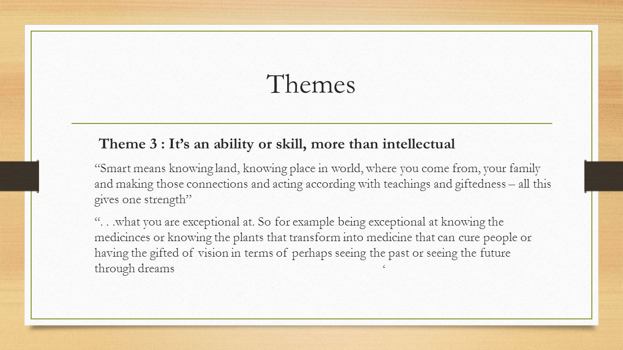 Themes Theme 3 : It's an ability or skill, more than intellectual Smart means knowing land, knowing place in world, where you come from, your family and making those connections and acting according with teachings and giftedness – all this gives one strength ...what you are exceptional at.