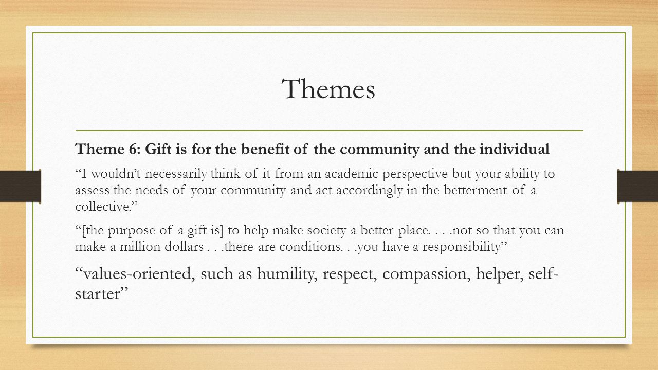 Themes Theme 6: Gift is for the benefit of the community and the individual I wouldn't necessarily think of it from an academic perspective but your ability to assess the needs of your community and act accordingly in the betterment of a collective. [the purpose of a gift is] to help make society a better place....not so that you can make a million dollars...there are conditions...you have a responsibility values-oriented, such as humility, respect, compassion, helper, self- starter