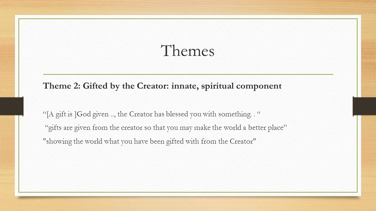 Themes Theme 2: Gifted by the Creator: innate, spiritual component [A gift is ]God given.., the Creator has blessed you with something..
