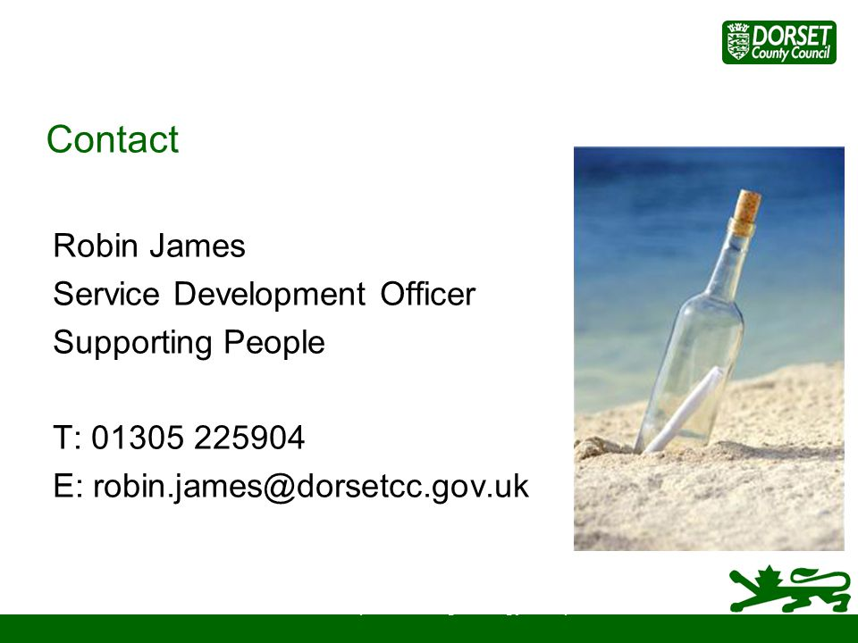 Contact Robin James Service Development Officer Supporting People T: 01305 225904 E: robin.james@dorsetcc.gov.uk Older Peoples Housing Strategy Group