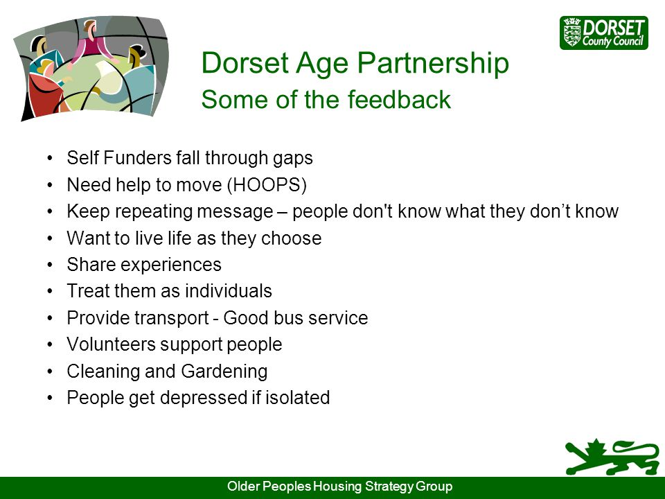 Dorset Age Partnership Some of the feedback Self Funders fall through gaps Need help to move (HOOPS) Keep repeating message – people don t know what they don't know Want to live life as they choose Share experiences Treat them as individuals Provide transport - Good bus service Volunteers support people Cleaning and Gardening People get depressed if isolated Older Peoples Housing Strategy Group