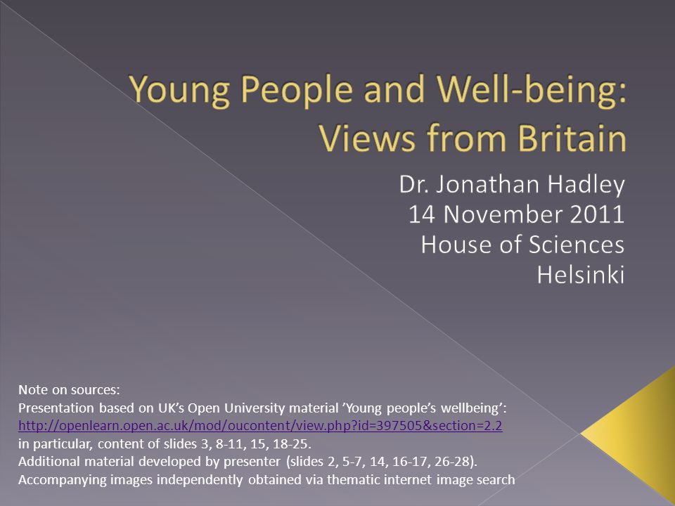 Note on sources: Presentation based on UK's Open University material 'Young people's wellbeing': http://openlearn.open.ac.uk/mod/oucontent/view.php id=397505&section=2.2 in particular, content of slides 3, 8-11, 15, 18-25.