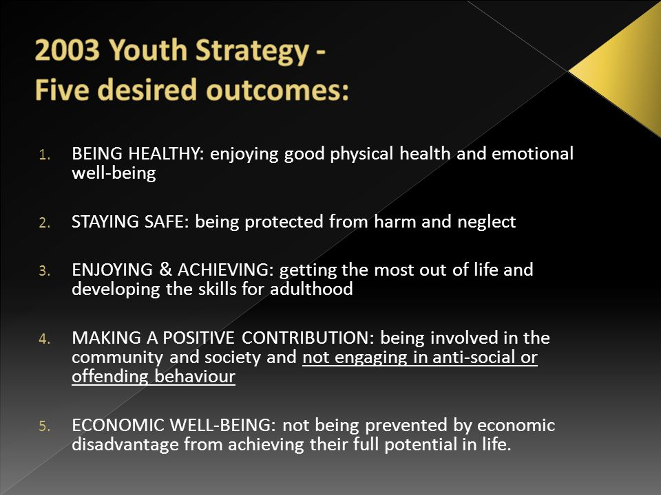 1. BEING HEALTHY: enjoying good physical health and emotional well-being 2. STAYING SAFE: being protected from harm and neglect 3. ENJOYING & ACHIEVIN