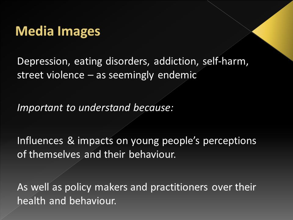 Depression, eating disorders, addiction, self-harm, street violence – as seemingly endemic Important to understand because: Influences & impacts on young people's perceptions of themselves and their behaviour.