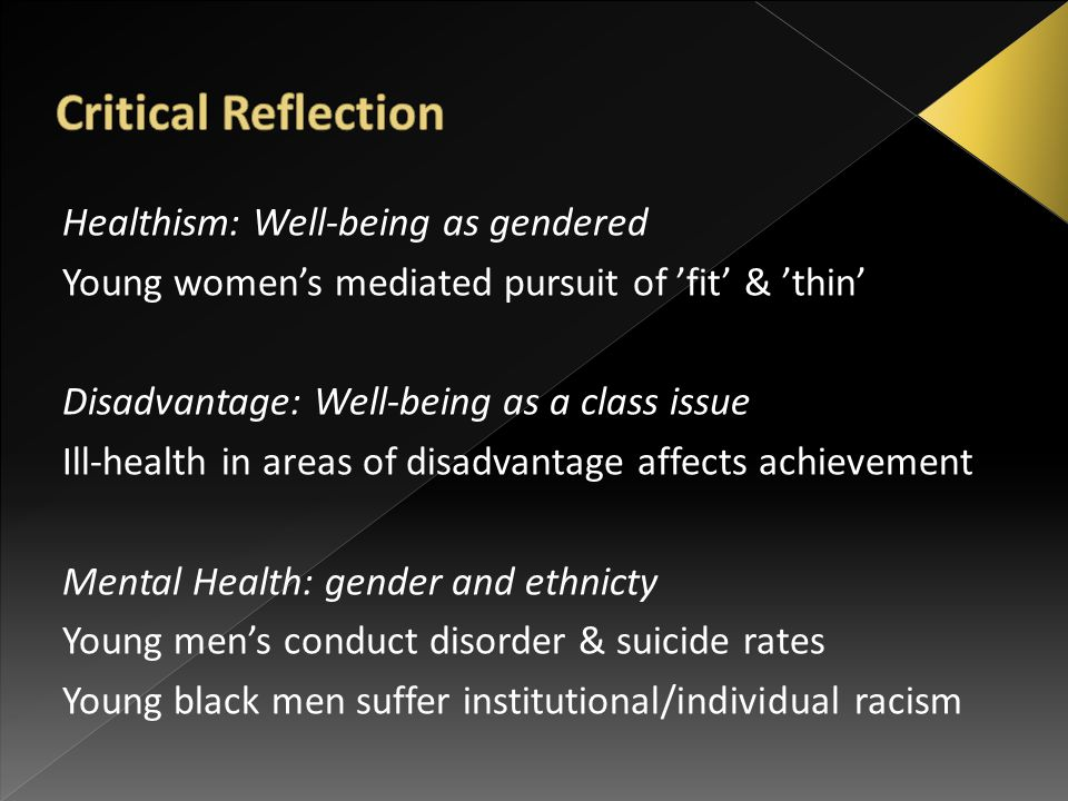 Healthism: Well-being as gendered Young women's mediated pursuit of 'fit' & 'thin' Disadvantage: Well-being as a class issue Ill-health in areas of disadvantage affects achievement Mental Health: gender and ethnicty Young men's conduct disorder & suicide rates Young black men suffer institutional/individual racism
