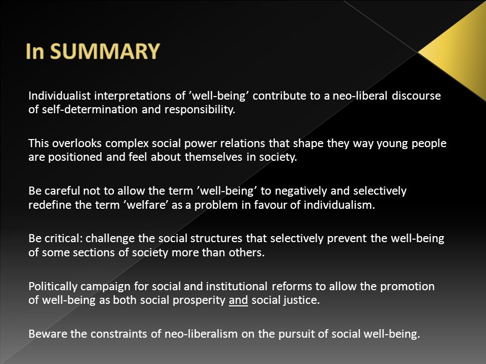 Individualist interpretations of 'well-being' contribute to a neo-liberal discourse of self-determination and responsibility. This overlooks complex s