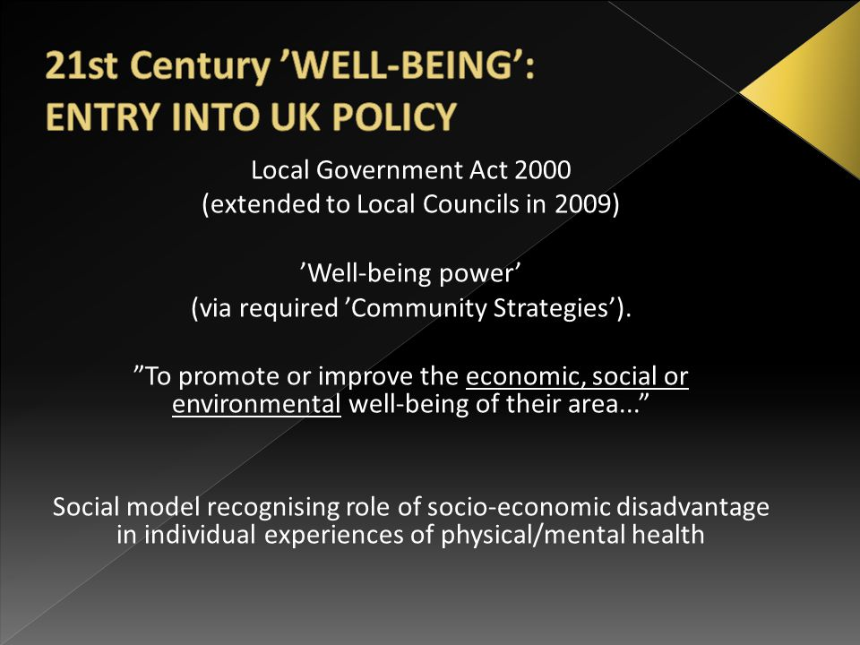 """Local Government Act 2000 (extended to Local Councils in 2009) 'Well-being power' (via required 'Community Strategies'). """"To promote or improve the ec"""
