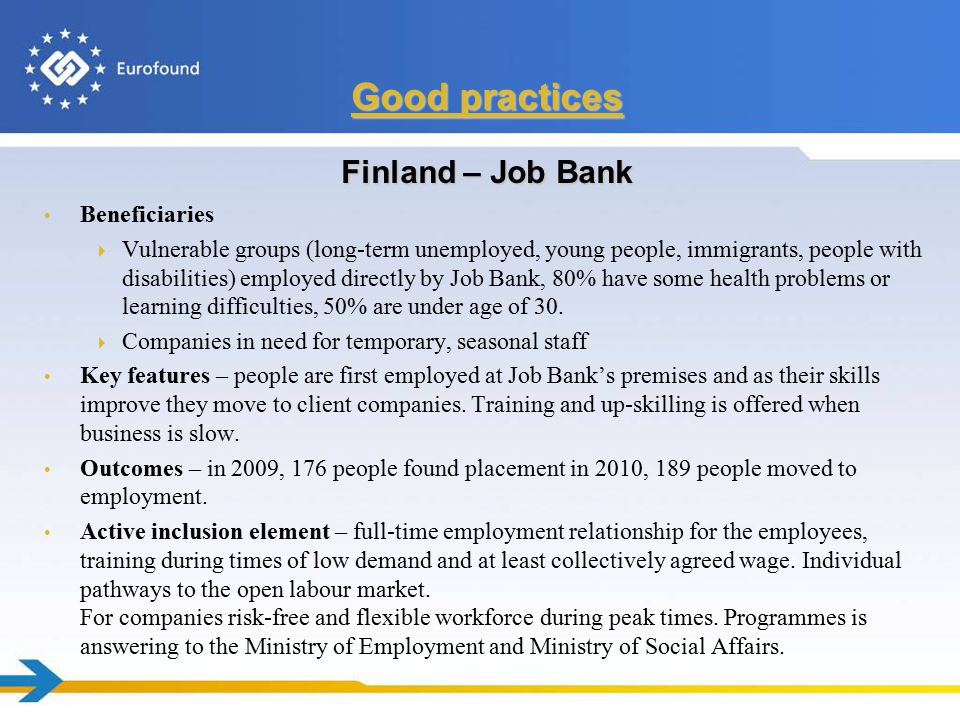 Finland – Job Bank Beneficiaries  Vulnerable groups (long-term unemployed, young people, immigrants, people with disabilities) employed directly by Job Bank, 80% have some health problems or learning difficulties, 50% are under age of 30.
