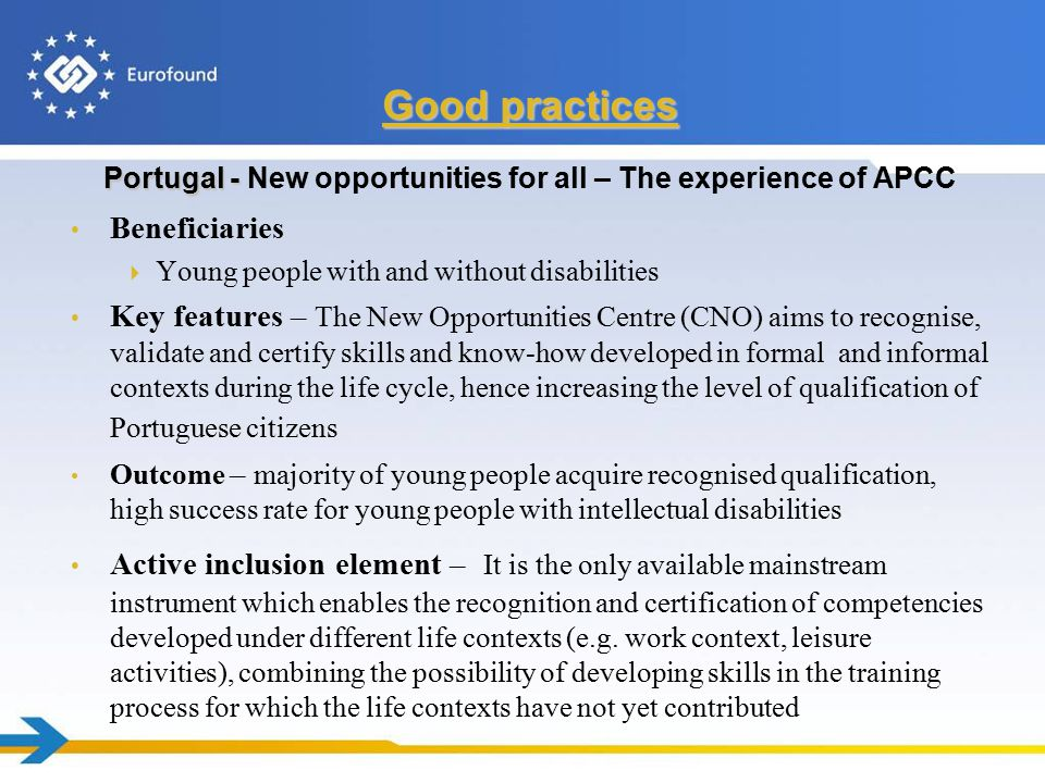 Portugal - Portugal - New opportunities for all – The experience of APCC Beneficiaries  Young people with and without disabilities Key features – The New Opportunities Centre (CNO) aims to recognise, validate and certify skills and know-how developed in formal and informal contexts during the life cycle, hence increasing the level of qualification of Portuguese citizens Outcome – majority of young people acquire recognised qualification, high success rate for young people with intellectual disabilities Active inclusion element – It is the only available mainstream instrument which enables the recognition and certification of competencies developed under different life contexts (e.g.