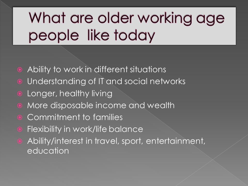  Ability to work in different situations  Understanding of IT and social networks  Longer, healthy living  More disposable income and wealth  Commitment to families  Flexibility in work/life balance  Ability/interest in travel, sport, entertainment, education