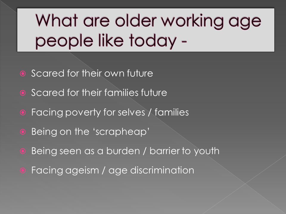  Scared for their own future  Scared for their families future  Facing poverty for selves / families  Being on the 'scrapheap'  Being seen as a burden / barrier to youth  Facing ageism / age discrimination