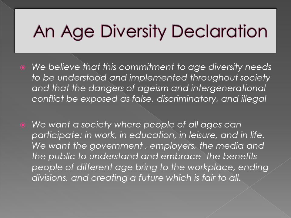  We believe that this commitment to age diversity needs to be understood and implemented throughout society and that the dangers of ageism and intergenerational conflict be exposed as false, discriminatory, and illegal  We want a society where people of all ages can participate: in work, in education, in leisure, and in life.