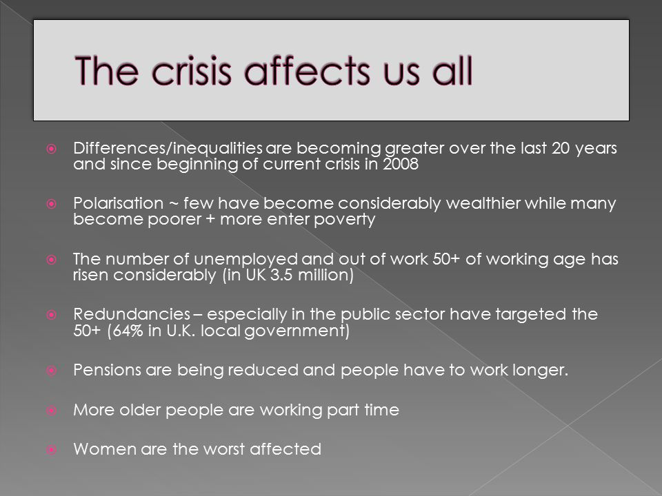  Differences/inequalities are becoming greater over the last 20 years and since beginning of current crisis in 2008  Polarisation ~ few have become considerably wealthier while many become poorer + more enter poverty  The number of unemployed and out of work 50+ of working age has risen considerably (in UK 3.5 million)  Redundancies – especially in the public sector have targeted the 50+ (64% in U.K.