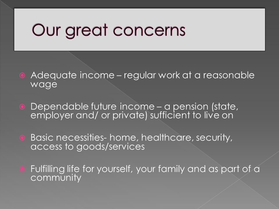  Adequate income – regular work at a reasonable wage  Dependable future income – a pension (state, employer and/ or private) sufficient to live on  Basic necessities- home, healthcare, security, access to goods/services  Fulfilling life for yourself, your family and as part of a community