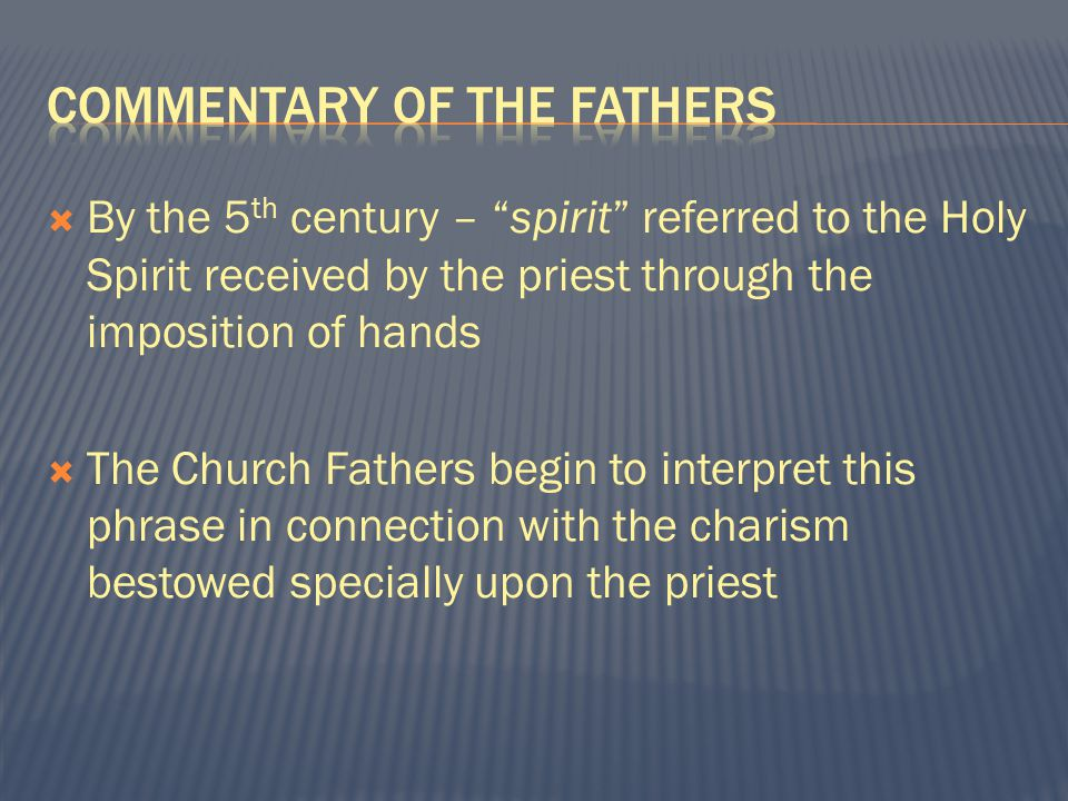  By the 5 th century – spirit referred to the Holy Spirit received by the priest through the imposition of hands  The Church Fathers begin to interpret this phrase in connection with the charism bestowed specially upon the priest