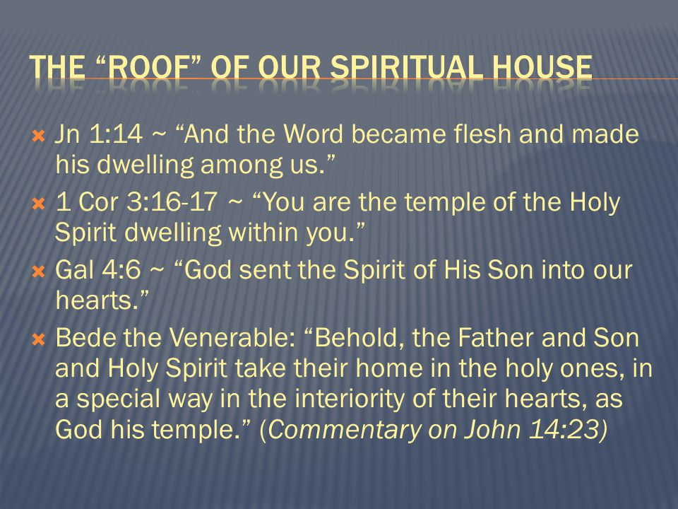  Jn 1:14 ~ And the Word became flesh and made his dwelling among us.  1 Cor 3:16-17 ~ You are the temple of the Holy Spirit dwelling within you.  Gal 4:6 ~ God sent the Spirit of His Son into our hearts.  Bede the Venerable: Behold, the Father and Son and Holy Spirit take their home in the holy ones, in a special way in the interiority of their hearts, as God his temple. (Commentary on John 14:23)